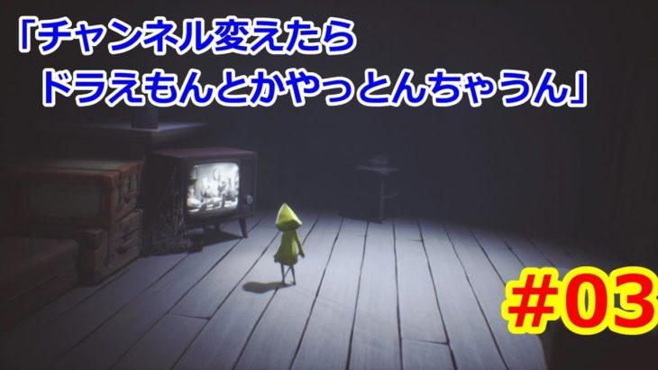 【LITTLE NIGHTMARES -リトルナイトメア-】出来るだけ明るくホラーゲーム実況 #03「チャンネル変えたらドラえもんとかやっとんちゃうん」